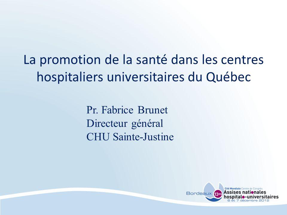 Pr. Fabrice Brunet Directeur général CHU Sainte-Justine La promotion de la santé dans les centres hospitaliers universitaires du Québec