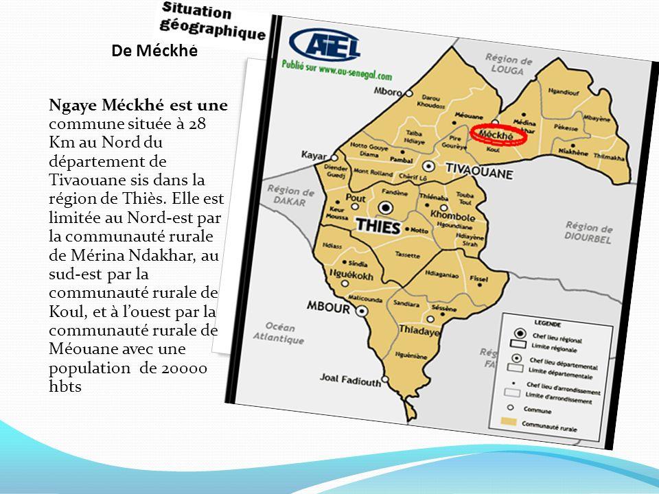 De Méckhé Ngaye Méckhé est une commune située à 28 Km au Nord du département de Tivaouane sis dans la région de Thiès. Elle est limitée au Nord-est pa