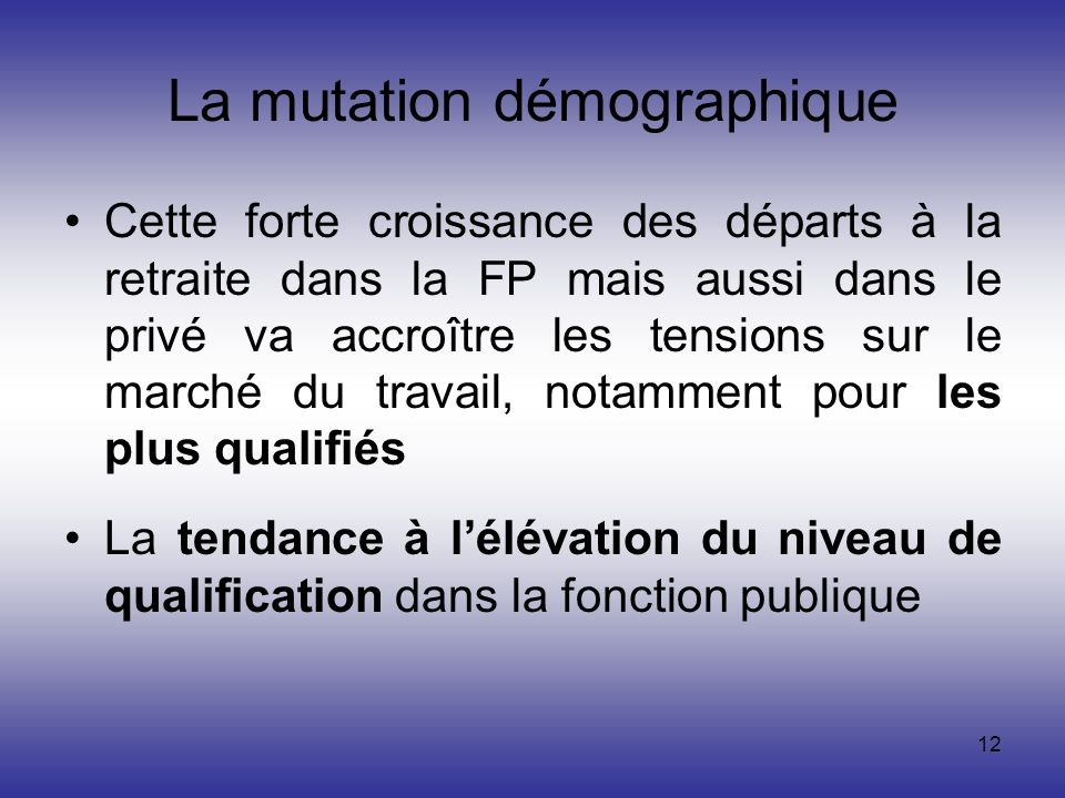 12 La mutation démographique Cette forte croissance des départs à la retraite dans la FP mais aussi dans le privé va accroître les tensions sur le mar