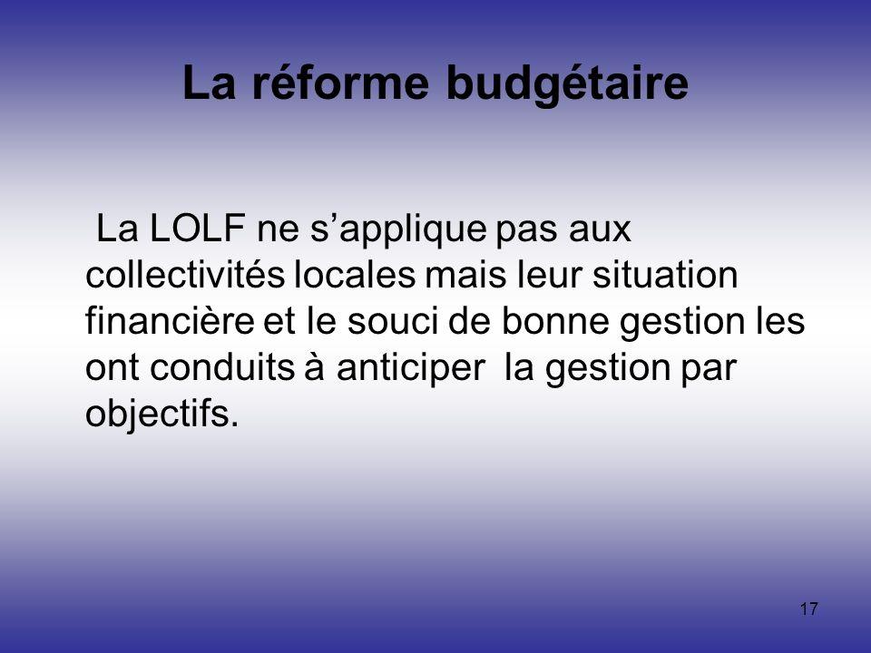 17 La réforme budgétaire La LOLF ne sapplique pas aux collectivités locales mais leur situation financière et le souci de bonne gestion les ont condui