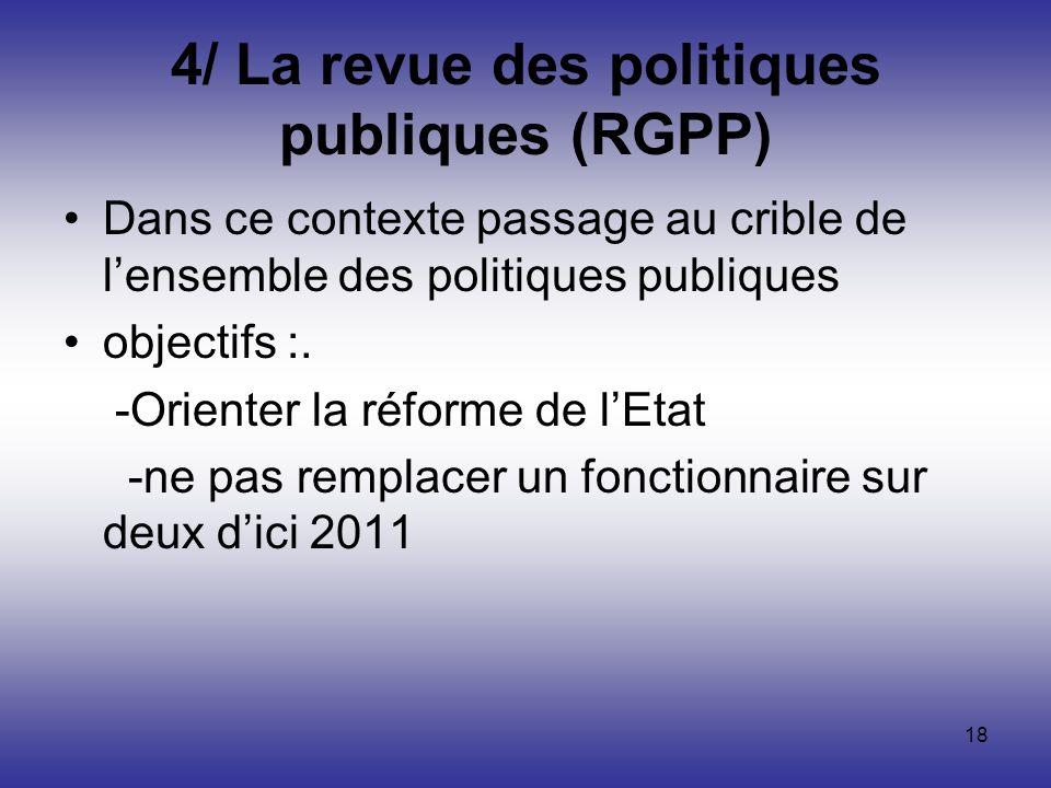 18 4/ La revue des politiques publiques (RGPP) Dans ce contexte passage au crible de lensemble des politiques publiques objectifs :. -Orienter la réfo