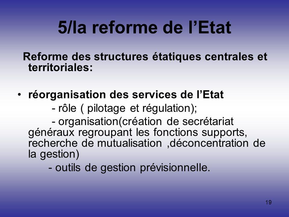 19 5/la reforme de lEtat Reforme des structures étatiques centrales et territoriales: réorganisation des services de lEtat - rôle ( pilotage et régula