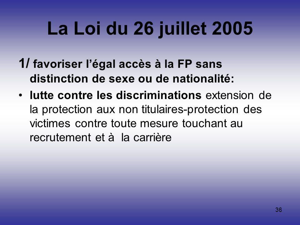 36 La Loi du 26 juillet 2005 1/ favoriser légal accès à la FP sans distinction de sexe ou de nationalité: lutte contre les discriminations extension d