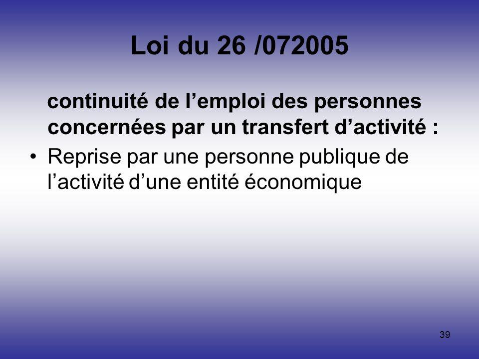 39 Loi du 26 /072005 continuité de lemploi des personnes concernées par un transfert dactivité : Reprise par une personne publique de lactivité dune e