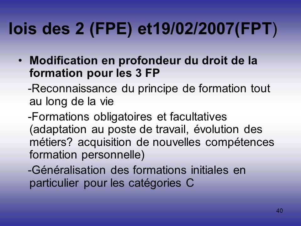 40 lois des 2 (FPE) et19/02/2007(FPT) Modification en profondeur du droit de la formation pour les 3 FP -Reconnaissance du principe de formation tout