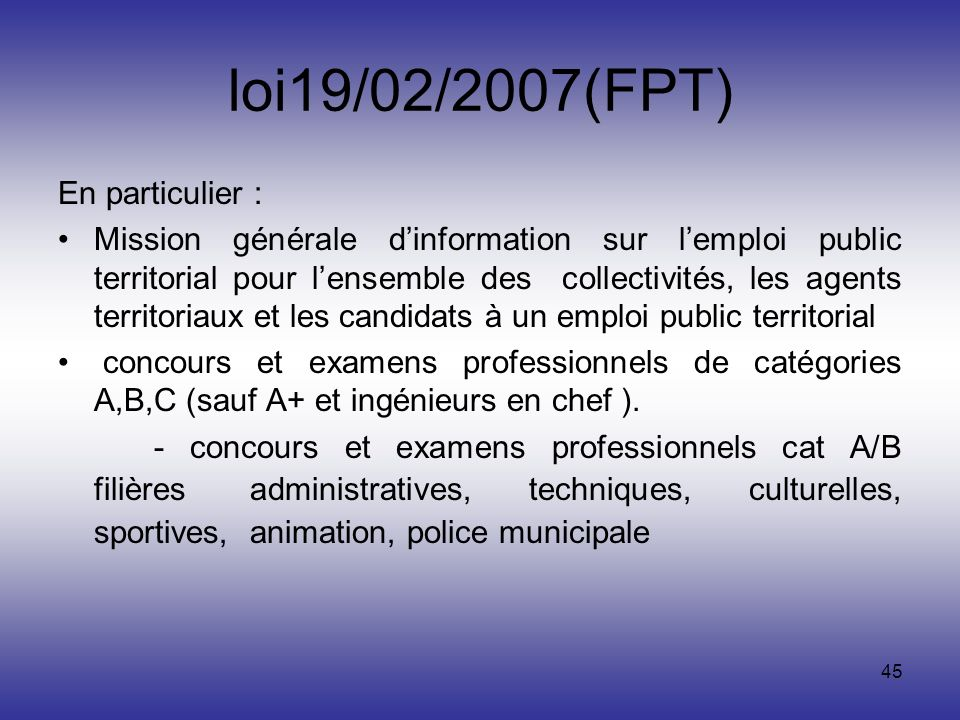 45 loi19/02/2007(FPT) En particulier : Mission générale dinformation sur lemploi public territorial pour lensemble des collectivités, les agents terri