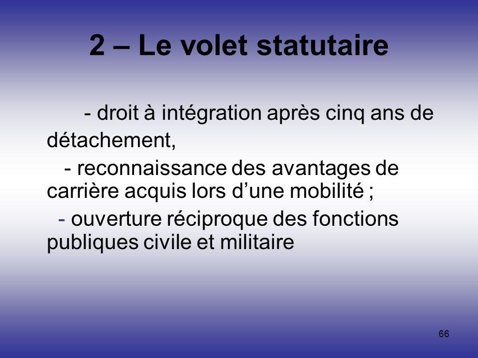 66 2 – Le volet statutaire - droit à intégration après cinq ans de détachement, - reconnaissance des avantages de carrière acquis lors dune mobilité ;