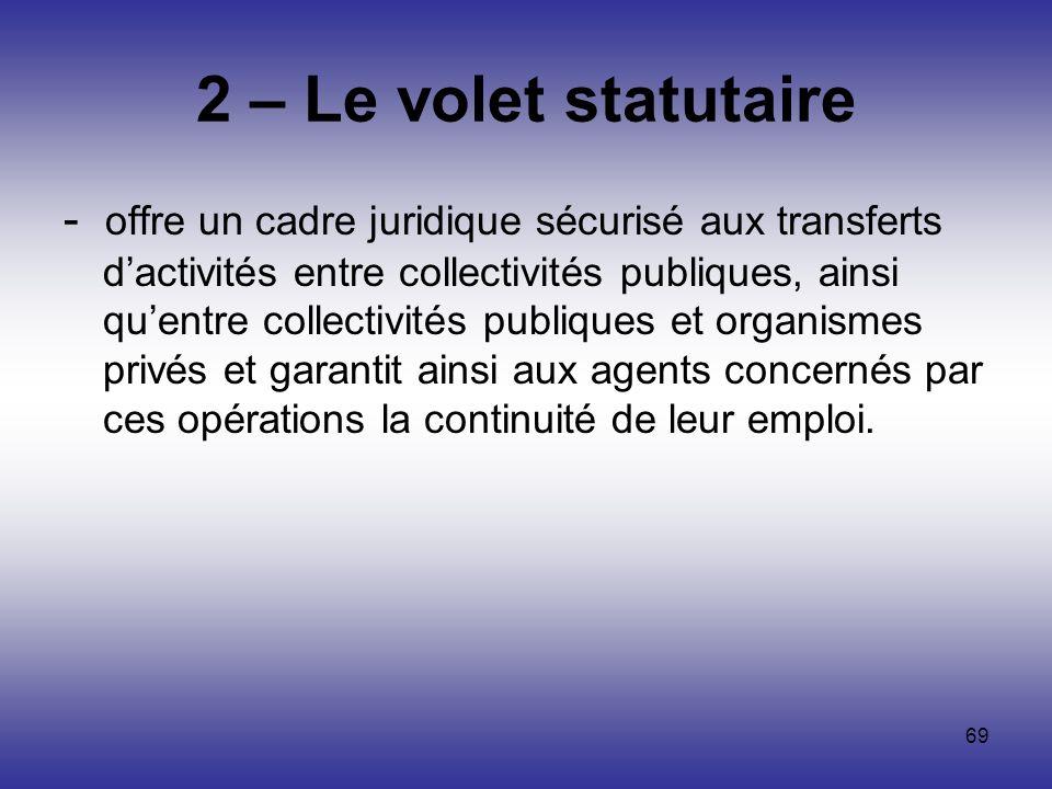 69 2 – Le volet statutaire - offre un cadre juridique sécurisé aux transferts dactivités entre collectivités publiques, ainsi quentre collectivités pu