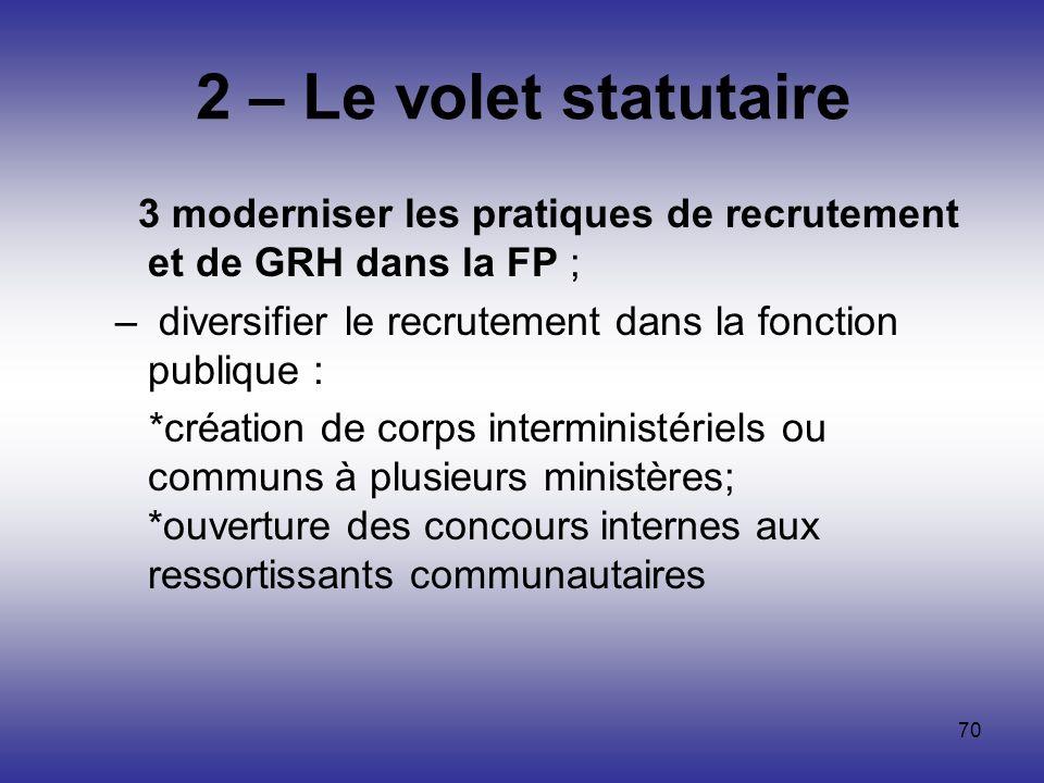 70 2 – Le volet statutaire 3 moderniser les pratiques de recrutement et de GRH dans la FP ; – diversifier le recrutement dans la fonction publique : *