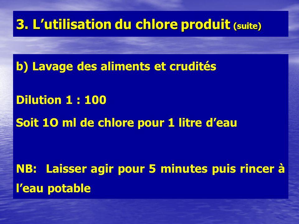 b) Lavage des aliments et crudités Dilution 1 : 100 Soit 1O ml de chlore pour 1 litre deau NB: Laisser agir pour 5 minutes puis rincer à leau potable