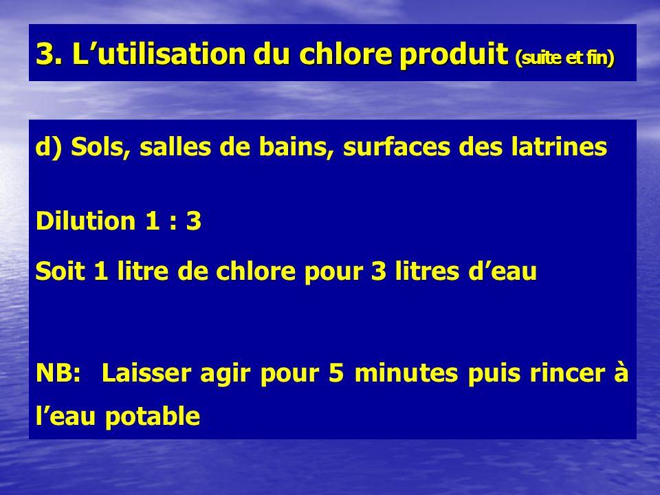 d) Sols, salles de bains, surfaces des latrines Dilution 1 : 3 Soit 1 litre de chlore pour 3 litres deau NB: Laisser agir pour 5 minutes puis rincer à