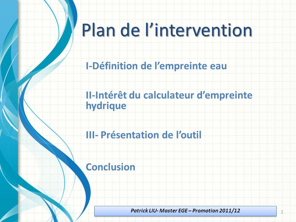 I-Définition de lempreinte eau II-Intérêt du calculateur dempreinte hydrique III- Présentation de loutil Conclusion Patrick LIU- Master EGE – Promotion 2011/12 Plan de lintervention 2
