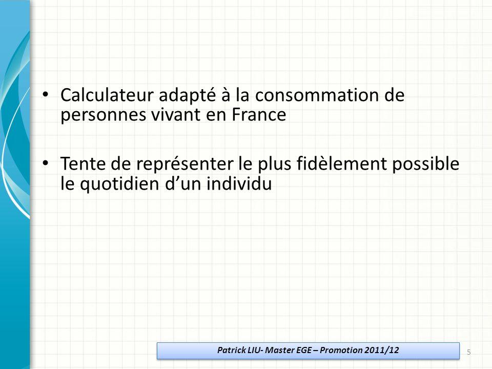 Calculateur adapté à la consommation de personnes vivant en France Tente de représenter le plus fidèlement possible le quotidien dun individu Patrick LIU- Master EGE – Promotion 2011/12 5