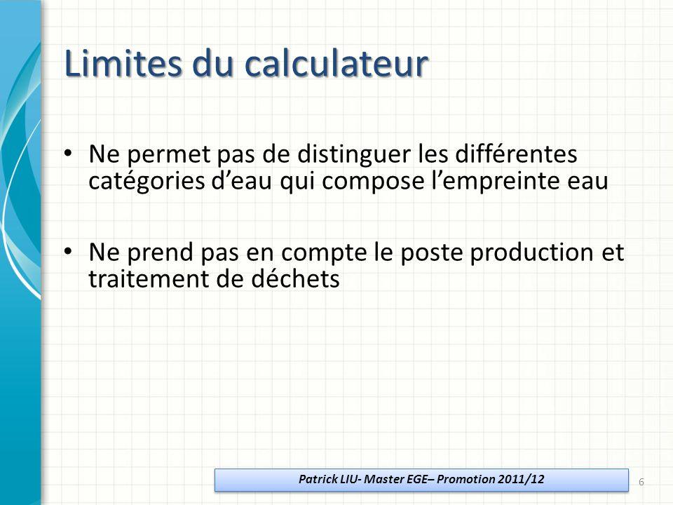 Limites du calculateur Ne permet pas de distinguer les différentes catégories deau qui compose lempreinte eau Ne prend pas en compte le poste production et traitement de déchets Patrick LIU- Master EGE– Promotion 2011/12 6