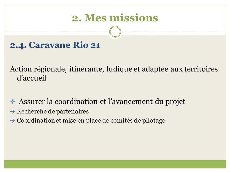 2. Mes missions 2.4. Caravane Rio 21 Action régionale, itinérante, ludique et adaptée aux territoires daccueil Assurer la coordination et lavancement