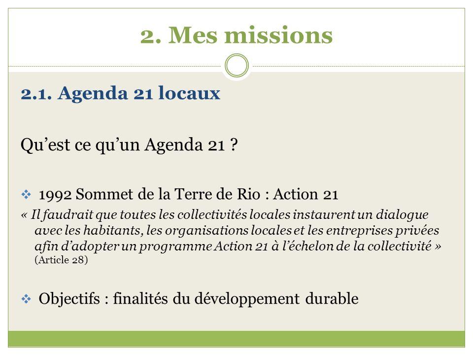 2. Mes missions 2.1. Agenda 21 locaux Quest ce quun Agenda 21 ? 1992 Sommet de la Terre de Rio : Action 21 « Il faudrait que toutes les collectivités