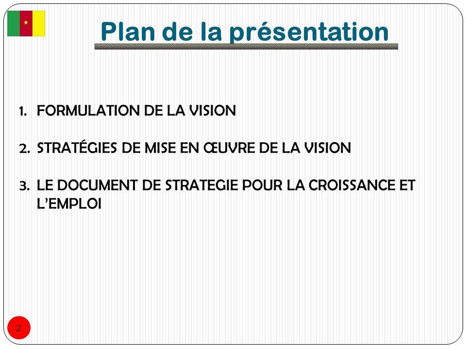 Plan de la présentation 1.FORMULATION DE LA VISION 2.STRATÉGIES DE MISE EN ŒUVRE DE LA VISION 3.LE DOCUMENT DE STRATEGIE POUR LA CROISSANCE ET LEMPLOI