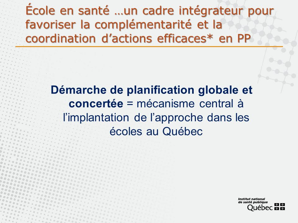École en santé …un cadre intégrateur pour favoriser la complémentarité et la coordination dactions efficaces* en PP Démarche de planification globale