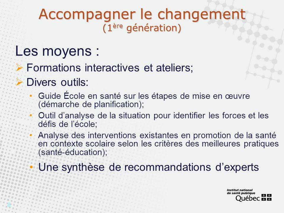 8 Accompagner le changement (1 ère génération) Les moyens : Formations interactives et ateliers; Divers outils: Guide École en santé sur les étapes de