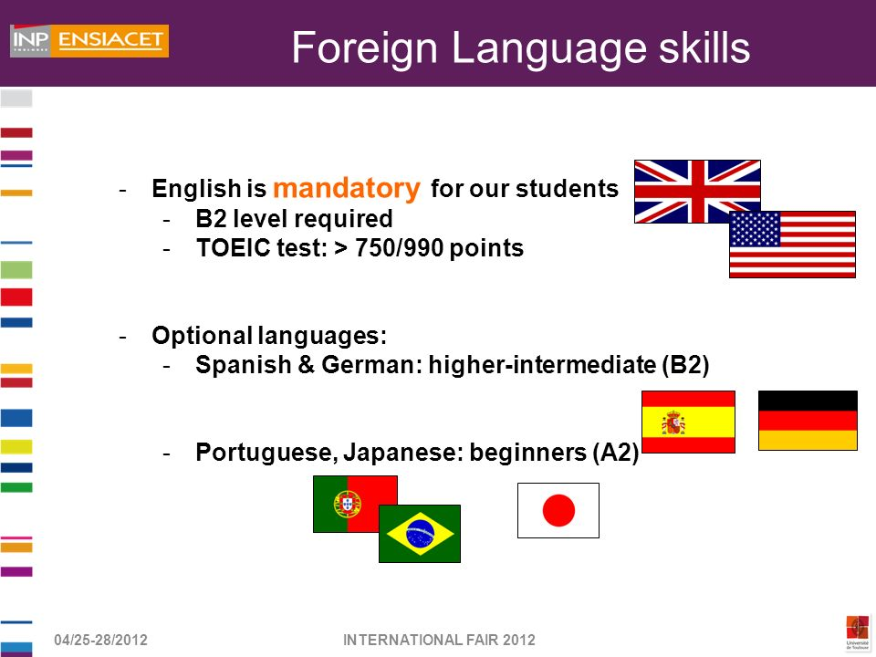 04/25-28/2012INTERNATIONAL FAIR 2012 -English is mandatory for our students -B2 level required -TOEIC test: > 750/990 points -Optional languages: -Spa