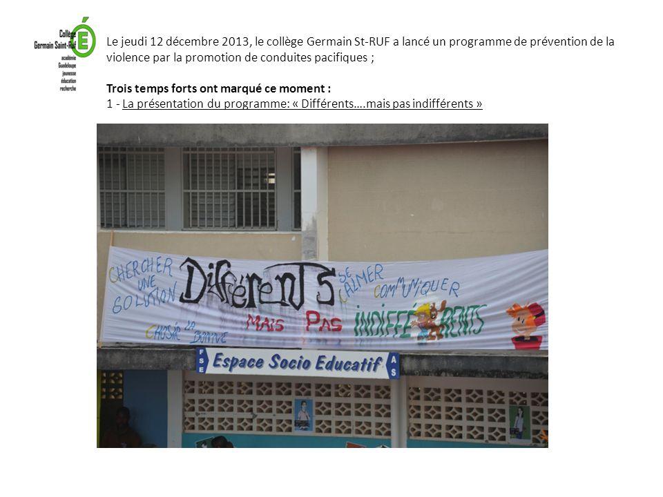 Le jeudi 12 décembre 2013, le collège Germain St-RUF a lancé un programme de prévention de la violence par la promotion de conduites pacifiques ; Trois temps forts ont marqué ce moment : 1 - La présentation du programme: « Différents….mais pas indifférents »