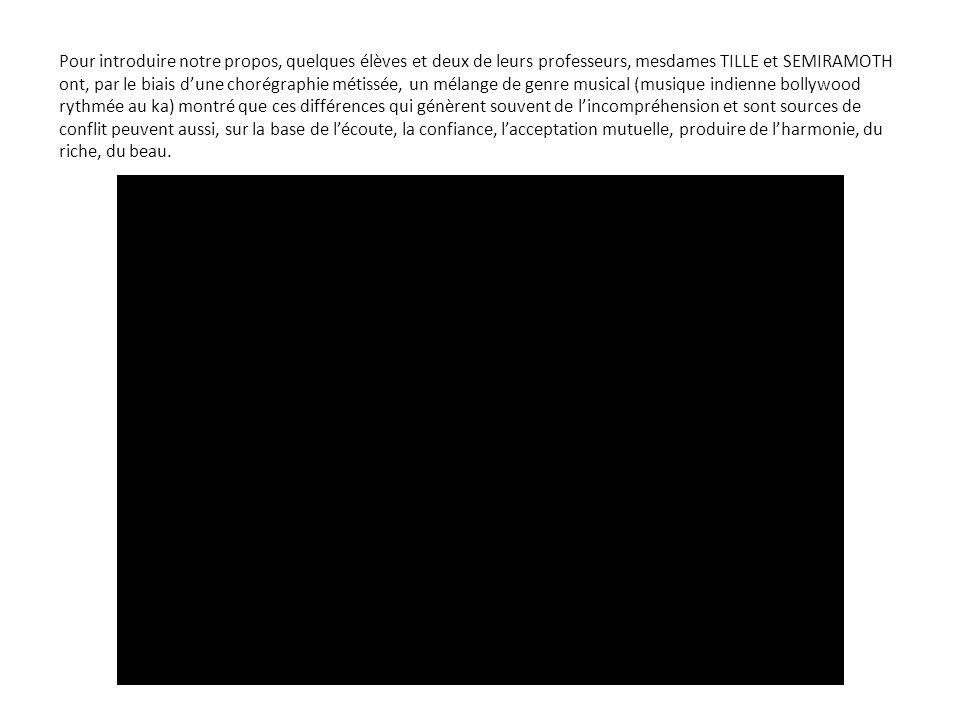 Pour introduire notre propos, quelques élèves et deux de leurs professeurs, mesdames TILLE et SEMIRAMOTH ont, par le biais dune chorégraphie métissée, un mélange de genre musical (musique indienne bollywood rythmée au ka) montré que ces différences qui génèrent souvent de lincompréhension et sont sources de conflit peuvent aussi, sur la base de lécoute, la confiance, lacceptation mutuelle, produire de lharmonie, du riche, du beau.