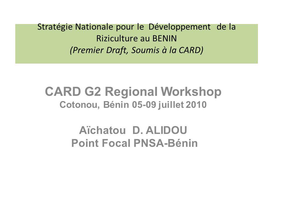 Stratégie Nationale pour le Développement de la Riziculture au BENIN (Premier Draft, Soumis à la CARD) CARD G2 Regional Workshop Cotonou, Bénin 05-09 juillet 2010 Aïchatou D.