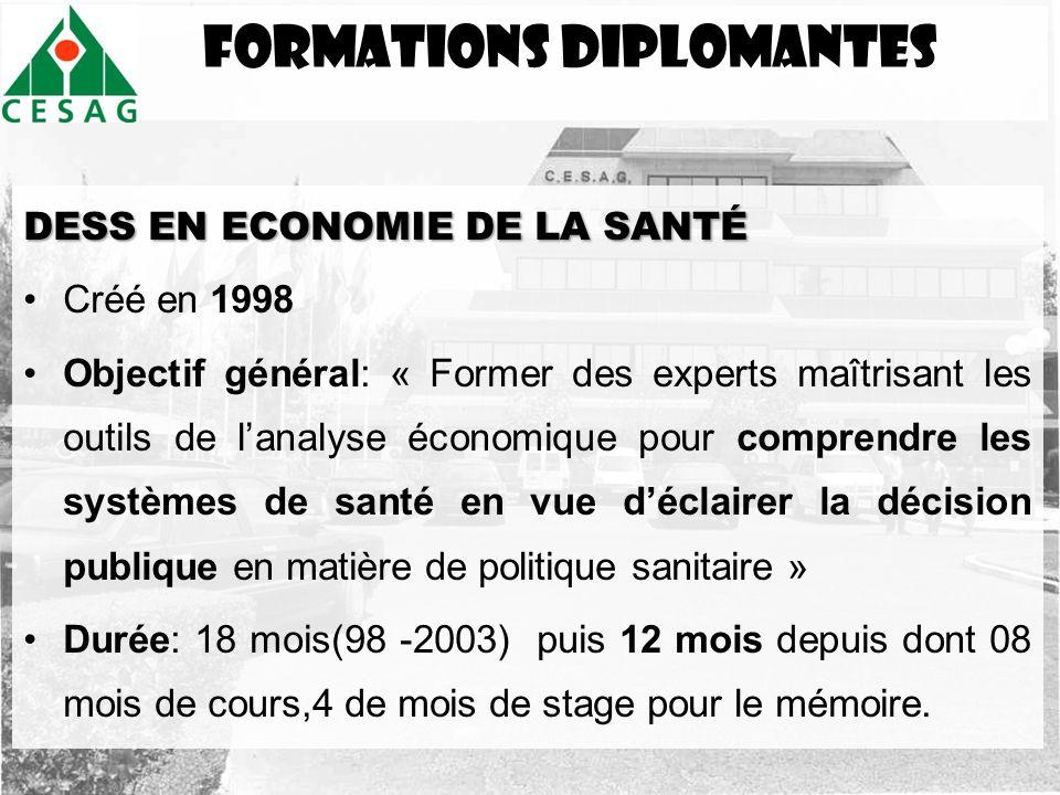 FormationS DIPLOMANTES DESS EN ECONOMIE DE LA SANTÉ Créé en 1998 Objectif général: « Former des experts maîtrisant les outils de lanalyse économique p