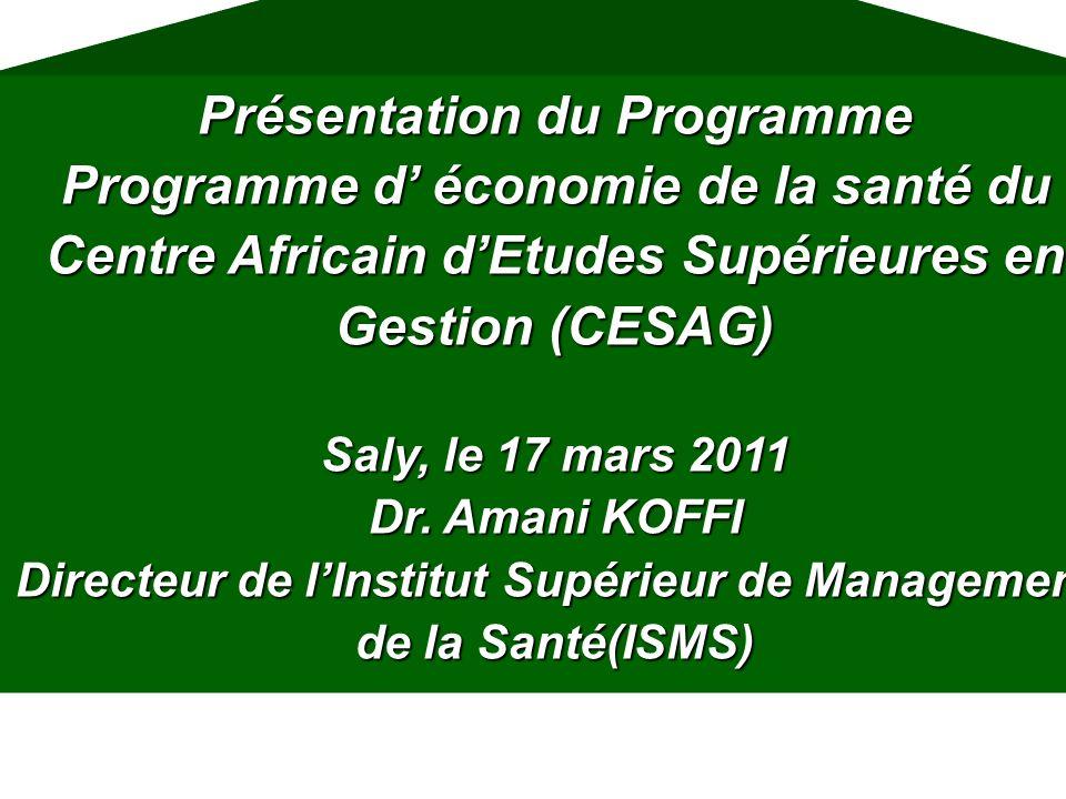 Présentation du Programme Programme d économie de la santé du Centre Africain dEtudes Supérieures en Gestion (CESAG) Saly, le 17 mars 2011 Dr. Amani K