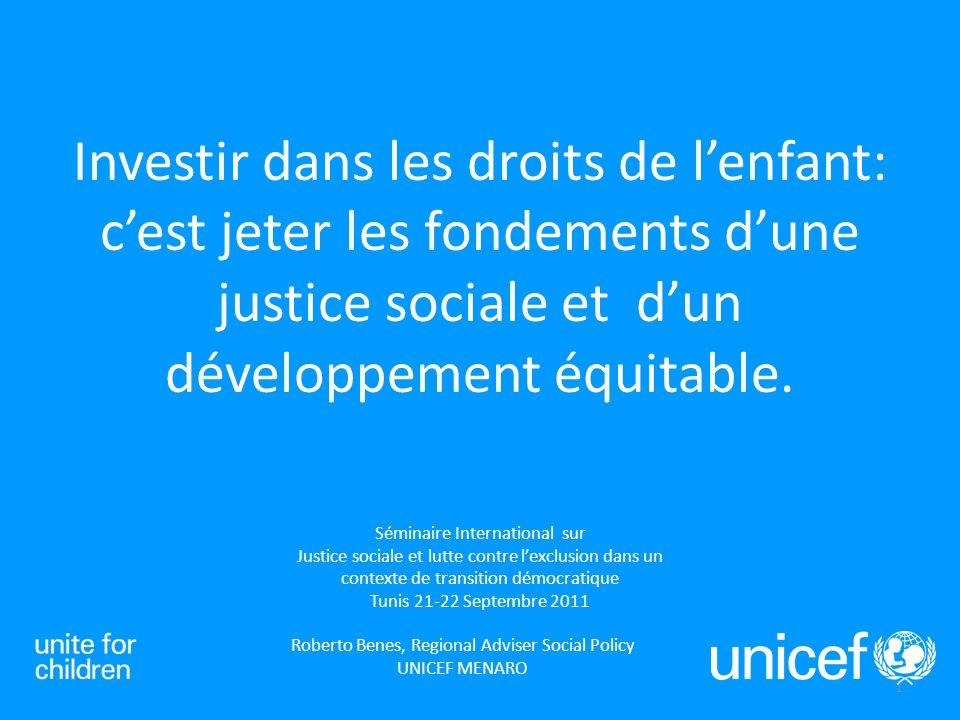 1 Séminaire International sur Justice sociale et lutte contre lexclusion dans un contexte de transition démocratique Tunis 21-22 Septembre 2011 Investir dans les droits de lenfant: cest jeter les fondements dune justice sociale et dun développement équitable.