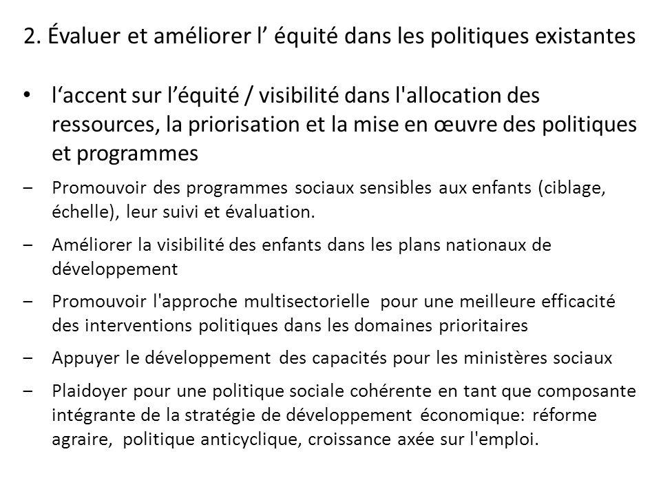 laccent sur léquité / visibilité dans l allocation des ressources, la priorisation et la mise en œuvre des politiques et programmes Promouvoir des programmes sociaux sensibles aux enfants (ciblage, échelle), leur suivi et évaluation.
