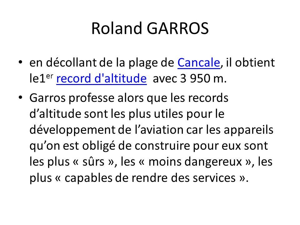 Roland GARROS en décollant de la plage de Cancale, il obtient le1 er record d altitude avec 3 950 m.Cancalerecord d altitude Garros professe alors que les records daltitude sont les plus utiles pour le développement de laviation car les appareils quon est obligé de construire pour eux sont les plus « sûrs », les « moins dangereux », les plus « capables de rendre des services ».