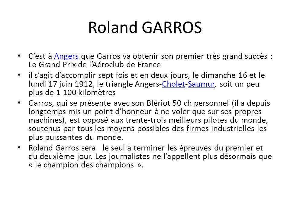 Roland GARROS Cest à Angers que Garros va obtenir son premier très grand succès : Le Grand Prix de lAéroclub de FranceAngers il sagit daccomplir sept fois et en deux jours, le dimanche 16 et le lundi 17 juin 1912, le triangle Angers-Cholet-Saumur, soit un peu plus de 1 100 kilomètresCholetSaumur Garros, qui se présente avec son Blériot 50 ch personnel (il a depuis longtemps mis un point dhonneur à ne voler que sur ses propres machines), est opposé aux trente-trois meilleurs pilotes du monde, soutenus par tous les moyens possibles des firmes industrielles les plus puissantes du monde.