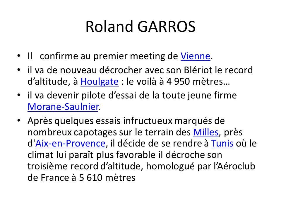 Roland GARROS Il confirme au premier meeting de Vienne.Vienne il va de nouveau décrocher avec son Blériot le record daltitude, à Houlgate : le voilà à 4 950 mètres…Houlgate il va devenir pilote dessai de la toute jeune firme Morane-Saulnier.