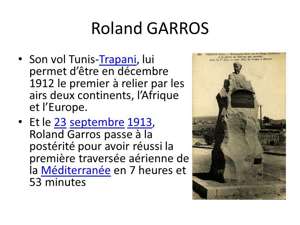 Roland GARROS Son vol Tunis-Trapani, lui permet dêtre en décembre 1912 le premier à relier par les airs deux continents, lAfrique et lEurope.Trapani Et le 23 septembre 1913, Roland Garros passe à la postérité pour avoir réussi la première traversée aérienne de la Méditerranée en 7 heures et 53 minutes23septembre1913Méditerranée