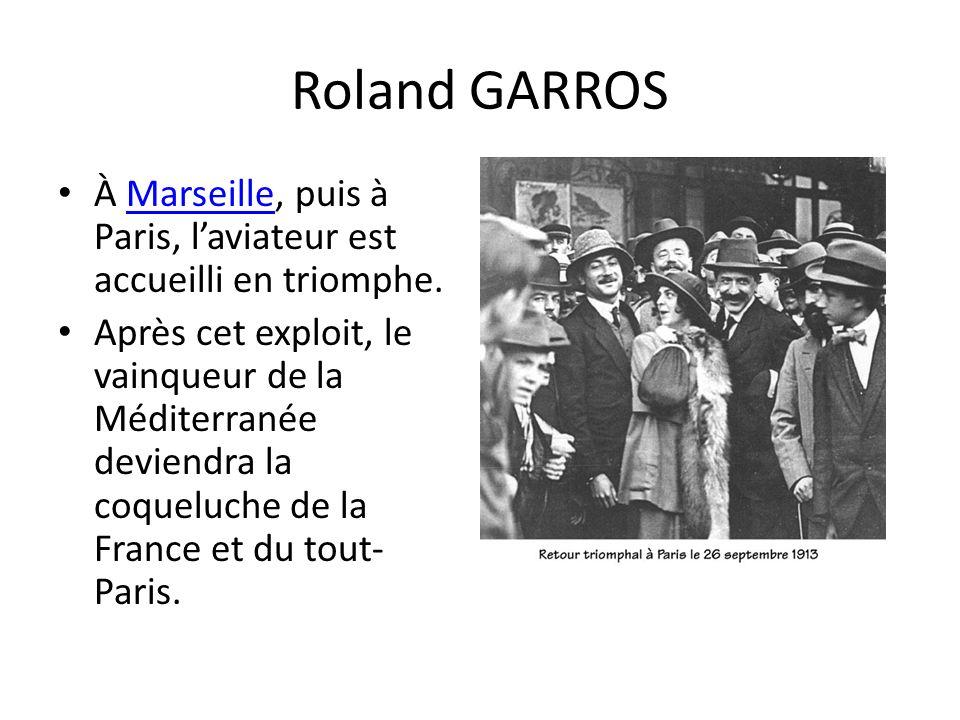 Roland GARROS À Marseille, puis à Paris, laviateur est accueilli en triomphe.Marseille Après cet exploit, le vainqueur de la Méditerranée deviendra la coqueluche de la France et du tout- Paris.