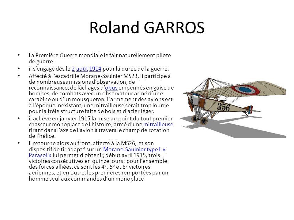 Roland GARROS La Première Guerre mondiale le fait naturellement pilote de guerre. il sengage dès le 2 août 1914 pour la durée de la guerre.2août1914 A