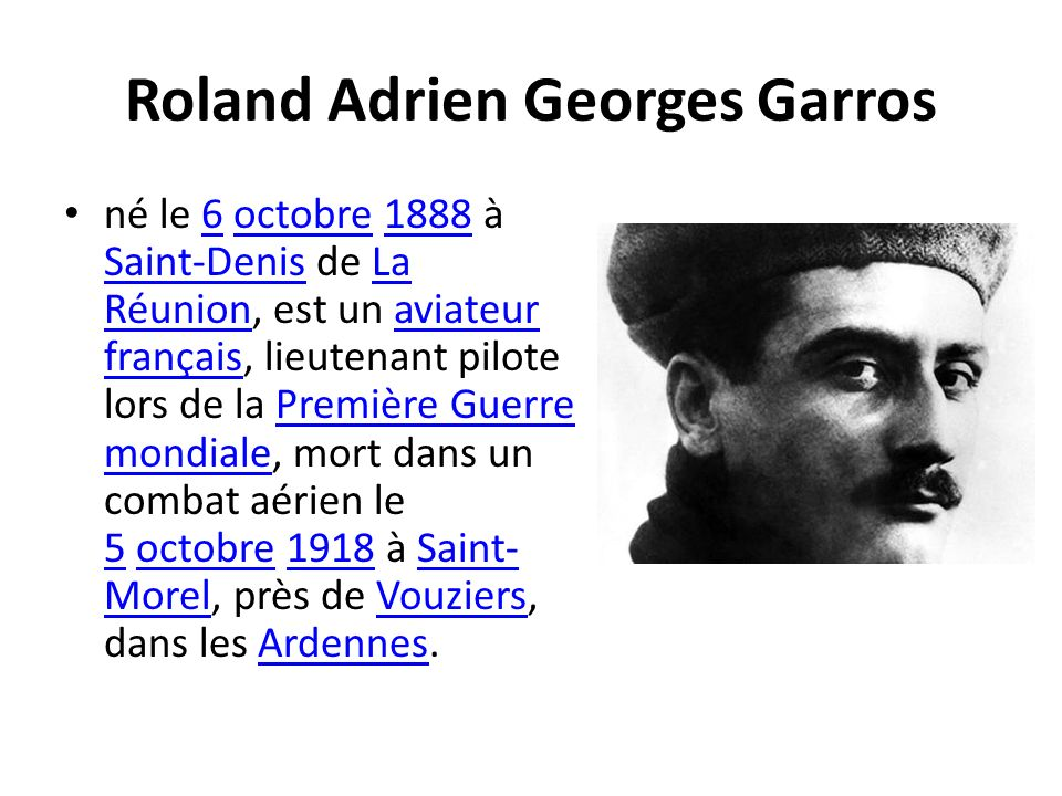 Roland Adrien Georges Garros né le 6 octobre 1888 à Saint-Denis de La Réunion, est un aviateur français, lieutenant pilote lors de la Première Guerre