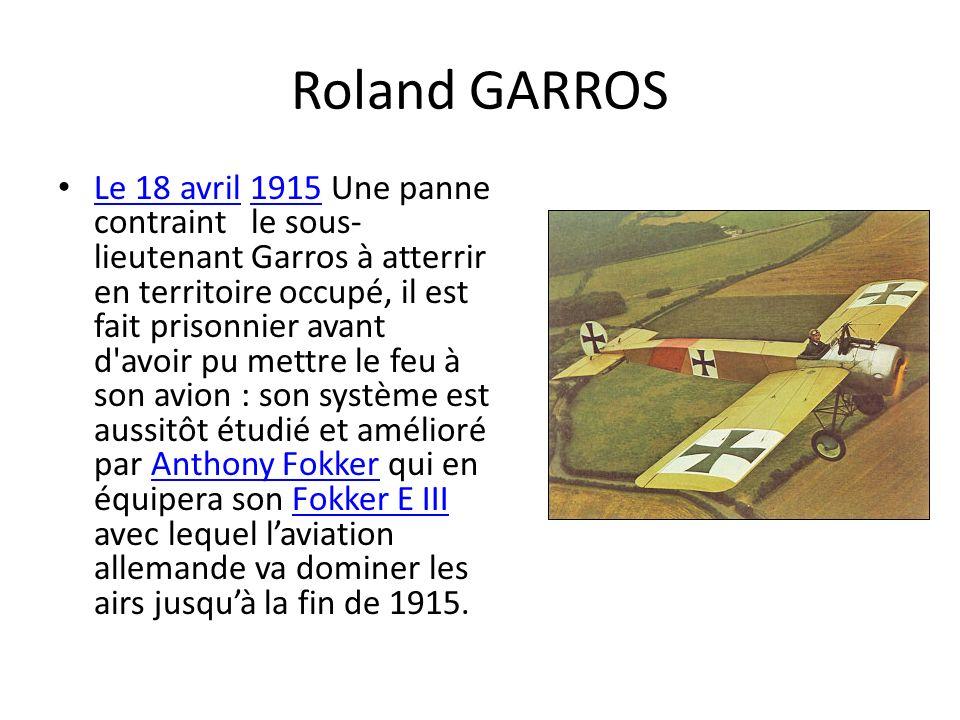 Roland GARROS Le 18 avril 1915 Une panne contraint le sous- lieutenant Garros à atterrir en territoire occupé, il est fait prisonnier avant d'avoir pu