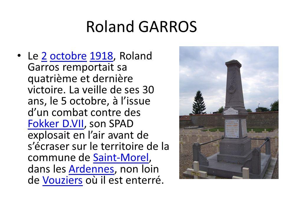 Roland GARROS Le 2 octobre 1918, Roland Garros remportait sa quatrième et dernière victoire. La veille de ses 30 ans, le 5 octobre, à lissue dun comba