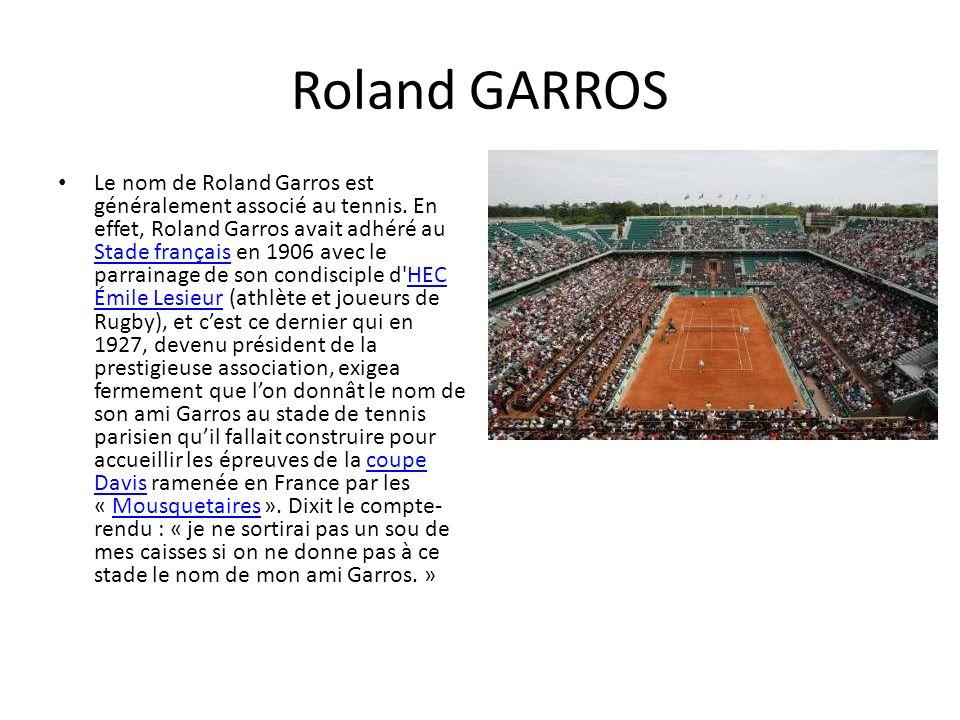 Roland GARROS Le nom de Roland Garros est généralement associé au tennis. En effet, Roland Garros avait adhéré au Stade français en 1906 avec le parra