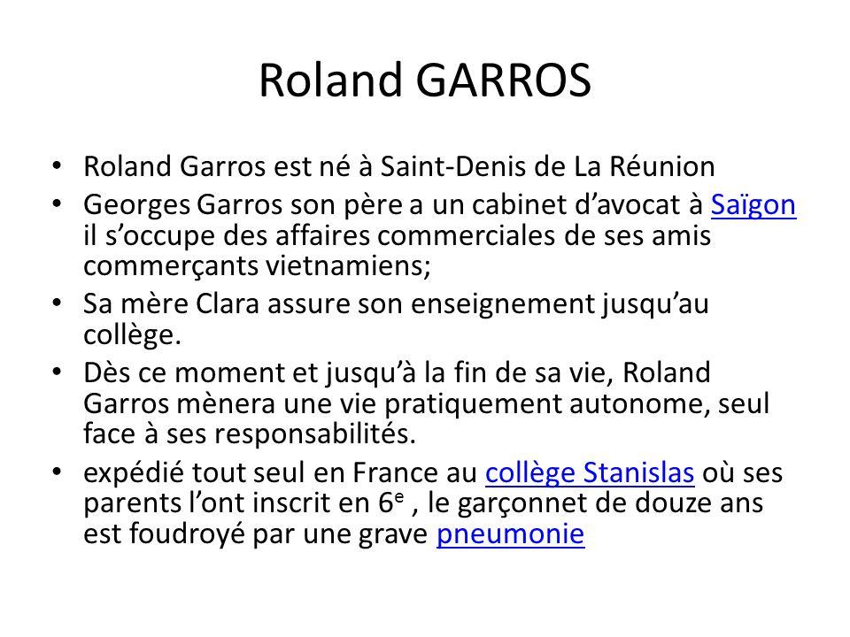 Roland GARROS Roland Garros est né à Saint-Denis de La Réunion Georges Garros son père a un cabinet davocat à Saïgon il soccupe des affaires commerciales de ses amis commerçants vietnamiens;Saïgon Sa mère Clara assure son enseignement jusquau collège.