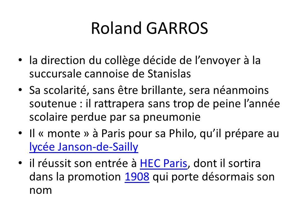 Roland GARROS la direction du collège décide de lenvoyer à la succursale cannoise de Stanislas Sa scolarité, sans être brillante, sera néanmoins soutenue : il rattrapera sans trop de peine lannée scolaire perdue par sa pneumonie Il « monte » à Paris pour sa Philo, quil prépare au lycée Janson-de-Sailly lycée Janson-de-Sailly il réussit son entrée à HEC Paris, dont il sortira dans la promotion 1908 qui porte désormais son nomHEC Paris1908