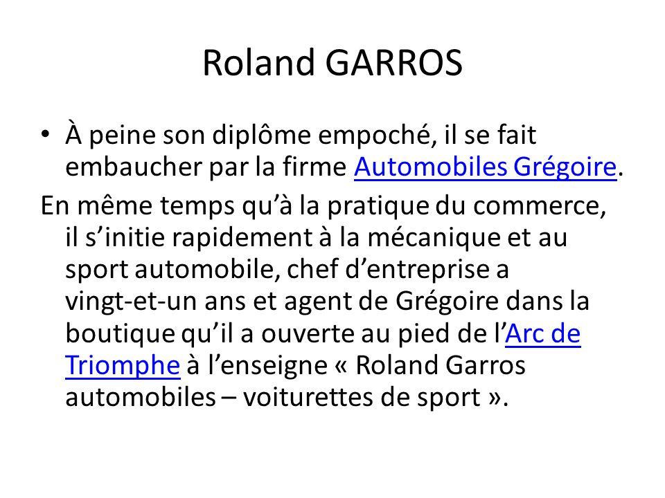 Roland GARROS À peine son diplôme empoché, il se fait embaucher par la firme Automobiles Grégoire.Automobiles Grégoire En même temps quà la pratique d