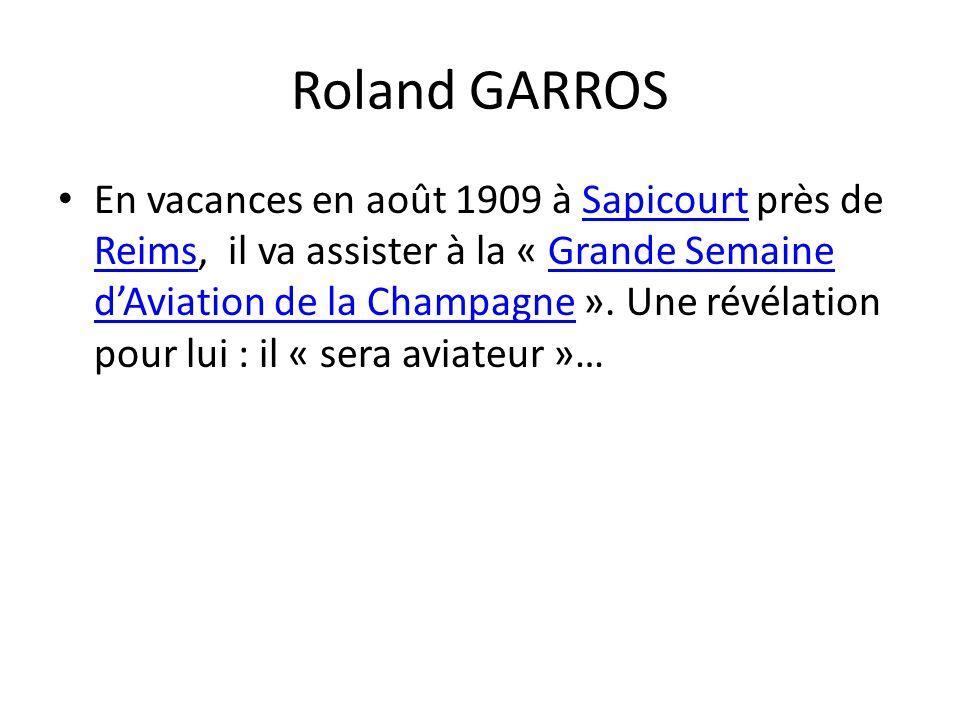 Roland GARROS En vacances en août 1909 à Sapicourt près de Reims, il va assister à la « Grande Semaine dAviation de la Champagne ».