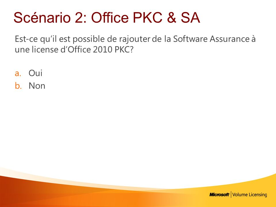 Scénario 2: Office PKC & SA Est-ce quil est possible de rajouter de la Software Assurance à une license dOffice 2010 PKC.