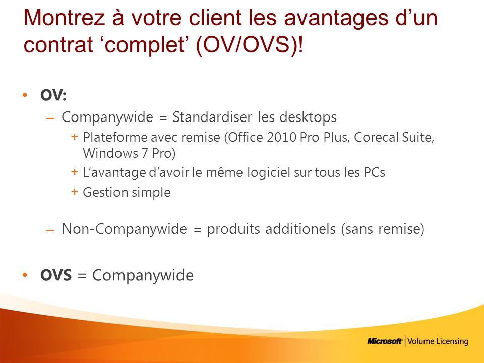 Montrez à votre client les avantages dun contrat complet (OV/OVS)! OV: – Companywide = Standardiser les desktops +Plateforme avec remise (Office 2010