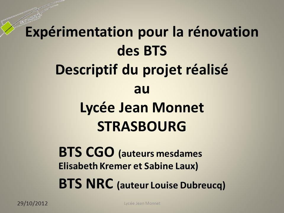 Expérimentation pour la rénovation des BTS Descriptif du projet réalisé au Lycée Jean Monnet STRASBOURG BTS CGO (auteurs mesdames Elisabeth Kremer et Sabine Laux) BTS NRC (auteur Louise Dubreucq) 29/10/2012 1 Lycée Jean Monnet