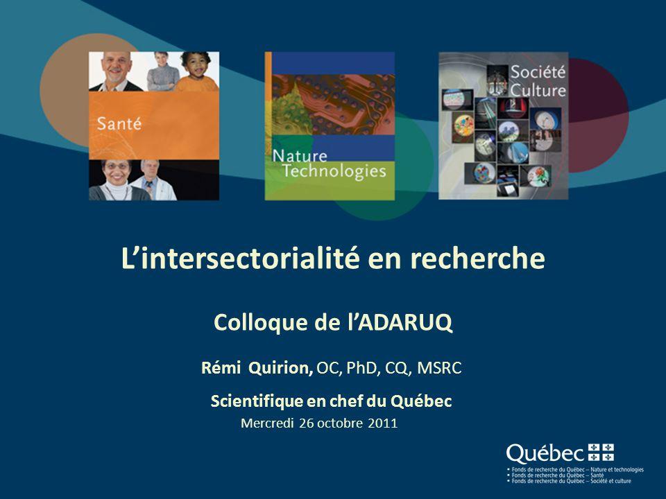 Lintersectorialité en recherche Colloque de lADARUQ Rémi Quirion, OC, PhD, CQ, MSRC Scientifique en chef du Québec Mercredi 26 octobre 2011 1