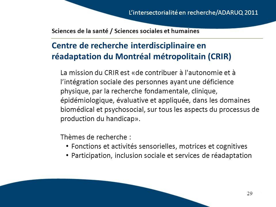 29 La mission du CRIR est «de contribuer à l autonomie et à lintégration sociale des personnes ayant une déficience physique, par la recherche fondamentale, clinique, épidémiologique, évaluative et appliquée, dans les domaines biomédical et psychosocial, sur tous les aspects du processus de production du handicap».